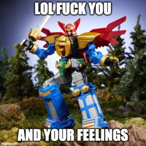 """Power Rangers megazord meme with the caption """"LOL FUCK YOU AND YOUR FEELINGS"""""""